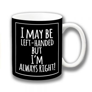 Funny Mug I May Be Left Handed Always Right